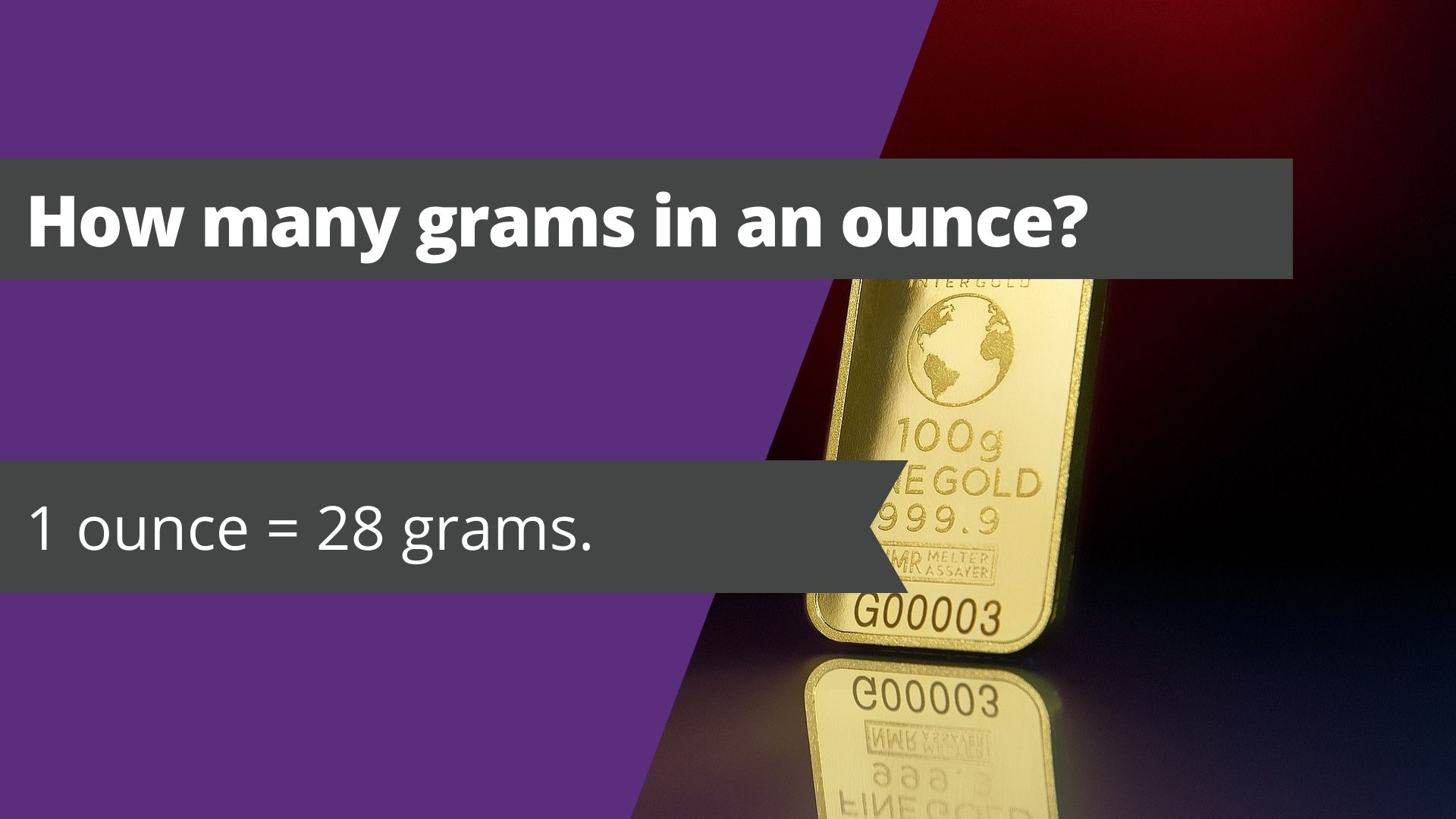 How many grams in an ounce? 1 ounce = 28 grams.